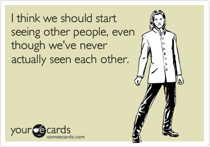 I think we should startseeing other people, eventhough we've neveractually seen each other.