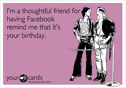 I'm a thoughtful friend forhaving Facebookremind me that it'syour birthday.