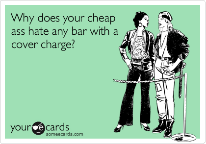 Why does your cheap ass hate any bar with a cover charge?