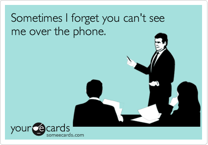 Sometimes I forget you can't see me over the phone.