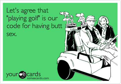 """Let's agree that """"playing golf"""" is our code for having butt sex."""