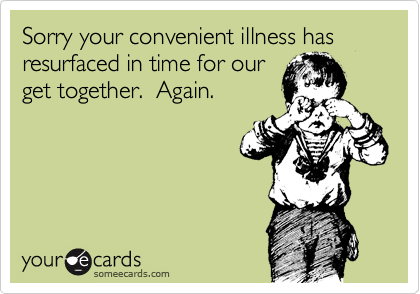 Sorry your convenient illness has resurfaced in time for our get together.  Again.