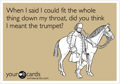 When I said I could fit the whole thing down my throat, did you think I meant the trumpet?