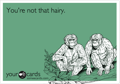 You're not that hairy.