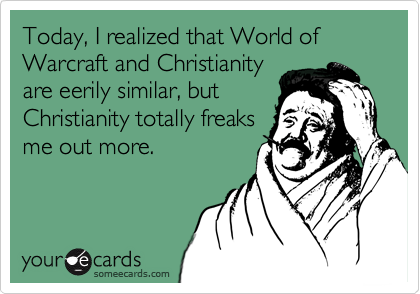 Today, I realized that World of Warcraft and Christianity are eerily similar, but Christianity totally freaks me out more.