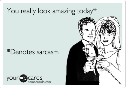 You really look amazing today*