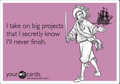 I take on big projectsthat I secretly knowI'll never finish.
