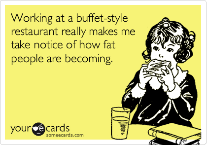 Working at a buffet-stylerestaurant really makes metake notice of how fatpeople are becoming.