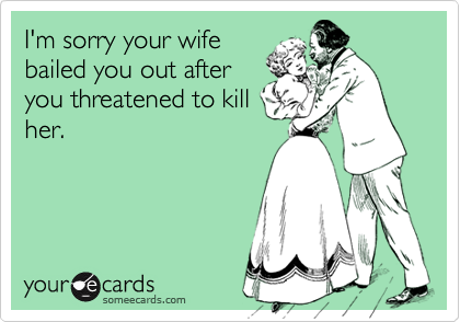 I'm sorry your wifebailed you out afteryou threatened to killher.