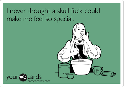 I never thought a skull fuck could make me feel so special.