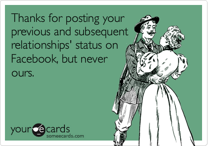 Thanks for posting yourprevious and subsequentrelationships' status onFacebook, but neverours.