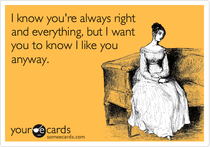 I know you're always right and everything, but I want you to know I like you anyway.