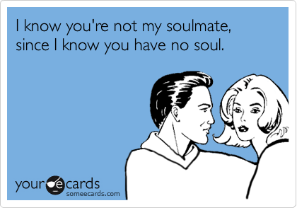 I know you're not my soulmate, since I know you have no soul.