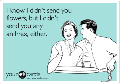 I know I didn't send you flowers, but I didn'tsend you anyanthrax, either.
