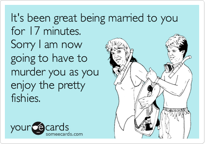 It's been great being married to you for 17 minutes.  Sorry I am now going to have to  murder you as you enjoy the pretty fishies.