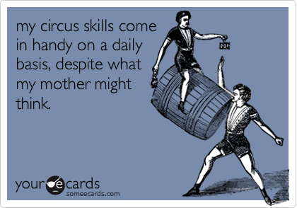 my circus skills comein handy on a dailybasis, despite whatmy mother mightthink.