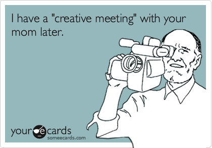 "I have a ""creative meeting"" with your mom later."