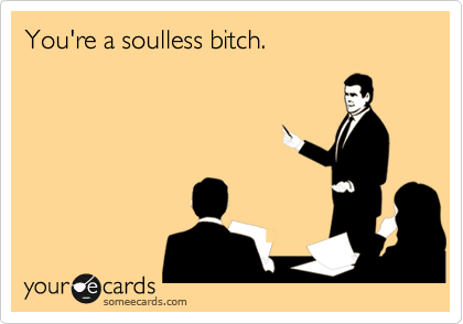 You're a soulless bitch.