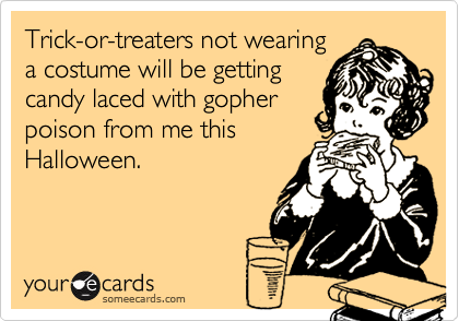 Trick-or-treaters not wearinga costume will be gettingcandy laced with gopherpoison from me thisHalloween.