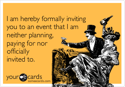 I am hereby formally invitingyou to an event that I amneither planning,paying for norofficiallyinvited to.