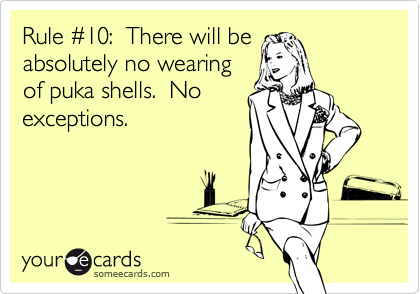 Rule #10:  There will beabsolutely no wearingof puka shells.  Noexceptions.