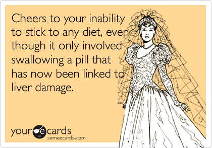 Cheers to your inability to stick to any diet, even though it only involved swallowing a pill that has now been linked to liver damage.