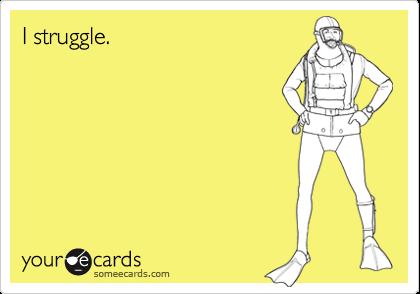 I struggle.