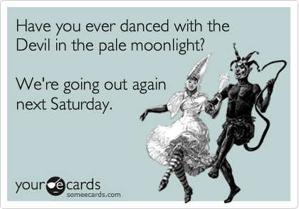Have you ever danced with the Devil in the pale moonlight?We're going out againnext Saturday.
