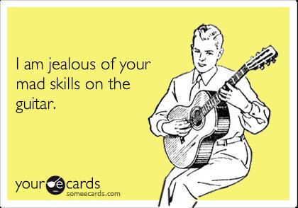 I am jealous of yourmad skills on theguitar.