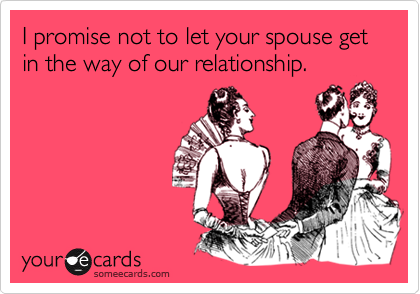 I promise not to let your spouse get in the way of our relationship.