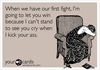 When we have our first fight, I'm going to let you win because I can't stand to see you cry when I kick your ass.