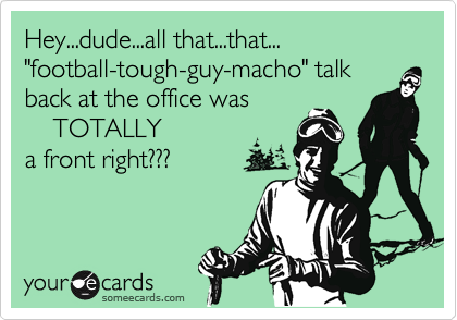 """Hey...dude...all that...that...""""football-tough-guy-macho"""" talk back at the office was    TOTALLYa front right???"""