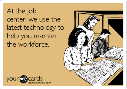At the job center, we use the latest technology to help you re-enter the workforce.