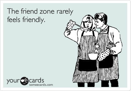 The friend zone rarely feels friendly.