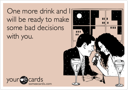 One more drink and Iwill be ready to makesome bad decisionswith you.
