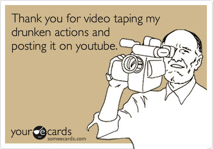 Thank you for video taping my drunken actions andposting it on youtube.