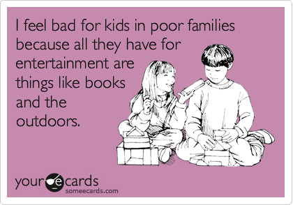I feel bad for kids in poor families because all they have for entertainment arethings like booksand theoutdoors.