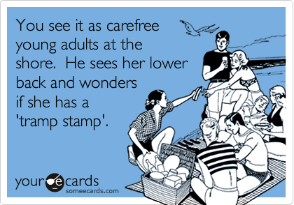 You see it as carefreeyoung adults at theshore.  He sees her lowerback and wondersif she has a'tramp stamp'.