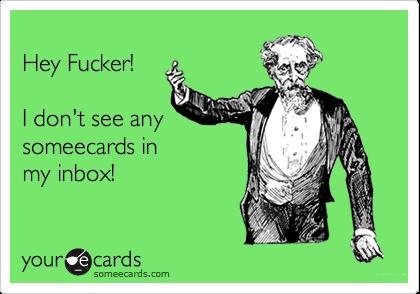 Hey Fucker! I don't see anysomeecards inmy inbox!