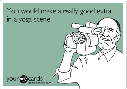 You would make a really good extra in a yoga scene.