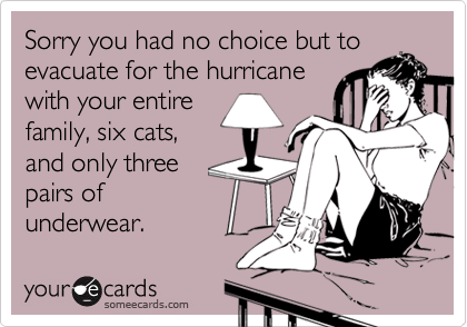 Sorry you had no choice but toevacuate for the hurricane with your entirefamily, six cats,and only threepairs ofunderwear.