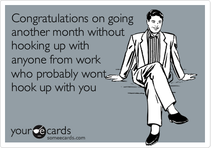 Congratulations on goinganother month withouthooking up withanyone from workwho probably wonthook up with you