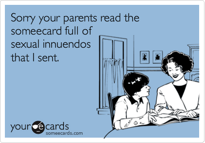Sorry your parents read the someecard full ofsexual innuendosthat I sent.