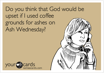 Do you think that God would be upset if I used coffeegrounds for ashes onAsh Wednesday?