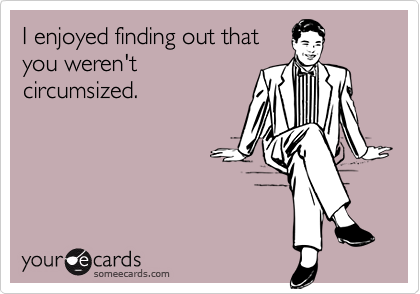 I enjoyed finding out thatyou weren'tcircumsized.