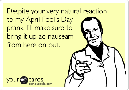Despite your very natural reaction to my April Fool's Day