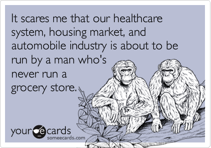 It scares me that our healthcare system, housing market, and automobile industry is about to be run by a man who's never run a grocery store.