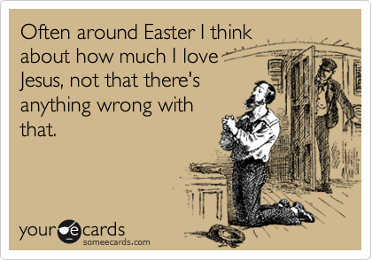 Often around Easter I thinkabout how much I love Jesus, not that there'sanything wrong withthat.