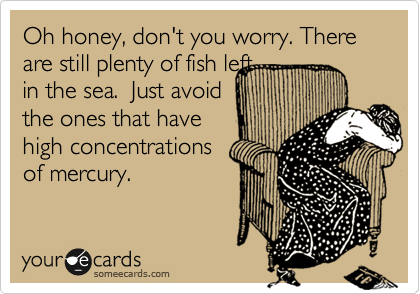 Oh honey, don't you worry. There are still plenty of fish left 