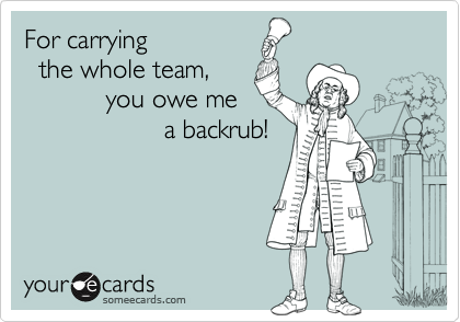 For carrying   the whole team,            you owe me                    a backrub!